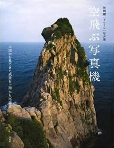 林明輝[ドローン]写真集 空飛ぶ写真機 大地から見てきた風景を上空から再発見